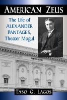 American Zeus The Life of Alexander Pantages, Theater Mogul by Taso G. Lagos