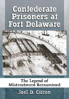 Confederate Prisoners at Fort Delaware The Legend of Mistreatment Reexamined by Joel D. Citron