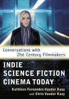 Indie Science Fiction Cinema Today Conversations with 21st Century Filmmakers by Kathleen Fernandez-Vander Kaay, Chris Vander Kaay