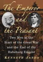 The Emperor and the Peasant Two Men at the Start of the Great War and the End of the Habsburg Empire by Kenneth Janda