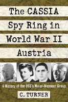 The CASSIA Spy Ring in World War II Austria A History of the OSS's Maier-Messner Group by C. Turner