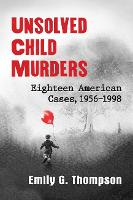 Unsolved Child Murders Eighteen American Cases, 1956-1998 by Emily G. Thompson