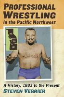 Professional Wrestling in the Pacific Northwest A History, 1883 to the Present by Steven Verrier