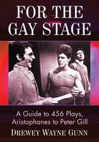 For the Gay Stage A Guide to 456 Plays, Aristophanes to Peter Gill by Drewey Wayne Gunn