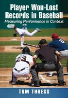 Player Won-Lost Records in Baseball Measuring Performance in Context by Tom Thress