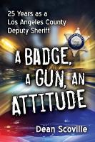 A Badge, a Gun, an Attitude 25 Years as a Los Angeles County Deputy Sheriff by Dean Scoville
