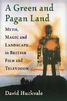 A Green and Pagan Land Myth, Magic and Landscape in British Film and Television by David Huckvale