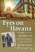 Eyes on Havana Memoir of an American Spy Betrayed by the CIA by Verne Lyon, Philip Zwerling