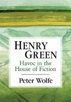 Henry Green Havoc in the House of Fiction by Peter Wolfe