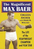The Magnificent Max Baer The Life of the Heavyweight Champion and Film Star by Colleen Aycock, David W. Wallace