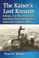 The Kaiser's Lost Kreuzer A History of U-156 and Germany's Long-Range Submarine Campaign Against North America, 1918 by Paul N. Hodos