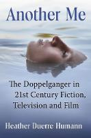 Another Me The Doppelganger in 21st Century Fiction, Television and Film by Heather Duerr Humann