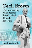Cecil Brown The Murrow Boy Who Became Broadcasting's Crusader for Truth by Reed W. Smith