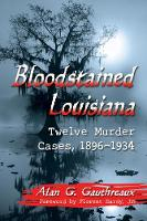 Bloodstained Louisiana Twelve Murder Cases, 1896-1934 by Alan G. Gauthreaux