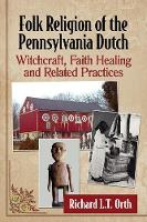 Folk Religion of the Pennsylvania Dutch Witchcraft, Faith Healing and Related Practices by McFarland