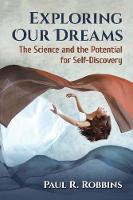 Exploring Our Dreams The Science and the Potential for Self-Discovery by Paul R. Robbins
