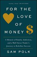 For the Love of Money A Memoir of Family, Addiction, and a Wall Street Trader's Journey to Redefine Success by Sam Polk