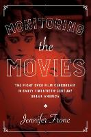 Monitoring the Movies The Fight over Film Censorship in Early Twentieth-Century Urban America by Jennifer Fronc