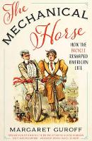 The Mechanical Horse How the Bicycle Reshaped American Life by Margaret Guroff