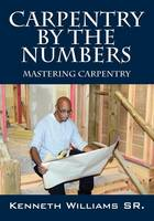 Carpentry by the Numbers Mastering Carpentry by Kenneth Williams Sr
