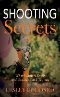 Shooting Secrets What Winners Know and Coaches Don't Tell You by Lesley Goddard