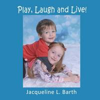 Play, Laugh and Live! by Jacqueline L Barth
