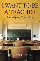 I Want to Be a Teacher Identifying Your Why by Jajuan Clark