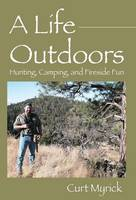 A Life Outdoors Hunting, Camping, and Fireside Fun by Curt Myrick