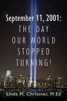 September 11, 2001 The Day Our World Stopped Turning! by Linda M Christner Med