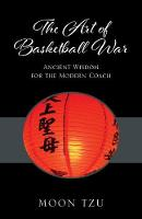The Art of Basketball War Ancient Wisdom for the Modern Coach by Moon Tzu
