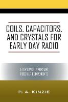 Coils, Capacitors, and Crystals for Early Day Radio A Review of Important Receiver Components by P a Kinzie