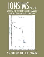 Ionsims (Vol. 4) Ion Implanted Depth Distributions Measured Using Secondary Ion Mass Spectrometry by R G Wilson