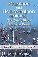 Marathon and Half-Marathon Training, One Day a Week (It Can Be Done) A New Way to Enjoy Marathoning! by John Timmerman