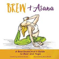 Brew & Asana A Beersnobchick's Guide to Beer and Yoga by Adrienne Rinaldi