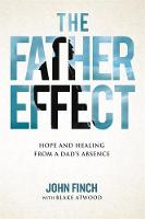 The Father Effect Hope and Healing from a Dad's Absence by John Finch, Blake Robert Atwood