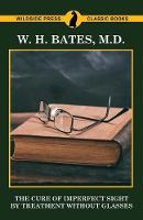 The Cure of Imperfect Sight by Treatment Without Glasses by W H Bates M D