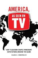 America, As Seen on TV How Television Shapes Immigrant Expectations around the Globe by Clara E. Rodriguez