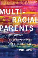 Multiracial Parents Mixed Families, Generational Change, and the Future of Race by Miri Song