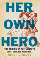 Her Own Hero The Origins of the Women's Self-Defense Movement by Wendy L. Rouse