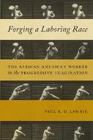 Forging a Laboring Race The African American Worker in the Progressive Imagination by Paul R. D. Lawrie