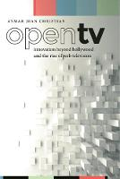 Open TV Innovation beyond Hollywood and the Rise of Web Television by Aymar Jean Christian