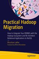 Practical Hadoop Migration How to Integrate Your RDBMS with the Hadoop Ecosystem and Re-Architect Relational Applications to NoSQL by Bhushan Lakhe