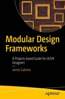Modular Design Frameworks A Projects-based Guide for UI/UX Designers by James Cabrera