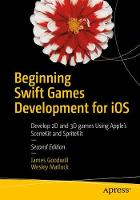 Beginning Swift Games Development for iOS Develop 2D and 3D games Using Apple's SceneKit and SpriteKit by James Goodwill, Wesley Matlock