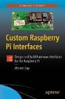 Custom Raspberry Pi Interfaces Design and build hardware interfaces for the Raspberry Pi by Warren Gay