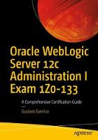 Oracle WebLogic Server 12c Administration I Exam 1Z0-133 A Comprehensive Certification Guide by Gustavo Garnica