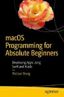MacOS Programming for Absolute Beginners Developing Apps Using Swift and Xcode by Wallace Wang