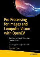 Pro Processing for Images and Computer Vision with OpenCV Solutions for Media Artists and Creative Coders by Bryan WC Chung
