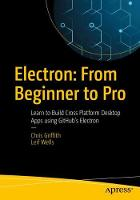 Electron: From Beginner to Pro Learn to Build Cross Platform Desktop Apps using Github's Electron by Chris (University of Wales Institute Cardiff UK) Griffith