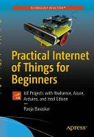 Practical Internet of Things for Beginners IoT Projects with Realsense, Azure, Arduino, and Intel Edison by Pooja Baraskar